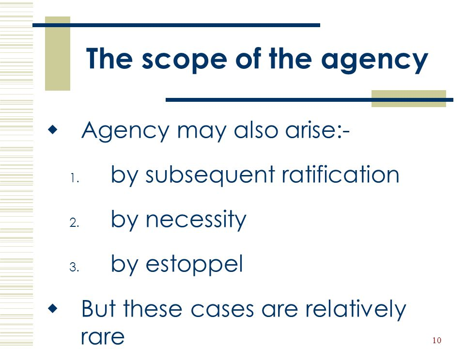 10 The scope of the agency  Agency may also arise:- 1. by subsequent ratification 2. by necessity 3. by estoppel  But these cases are relatively rar