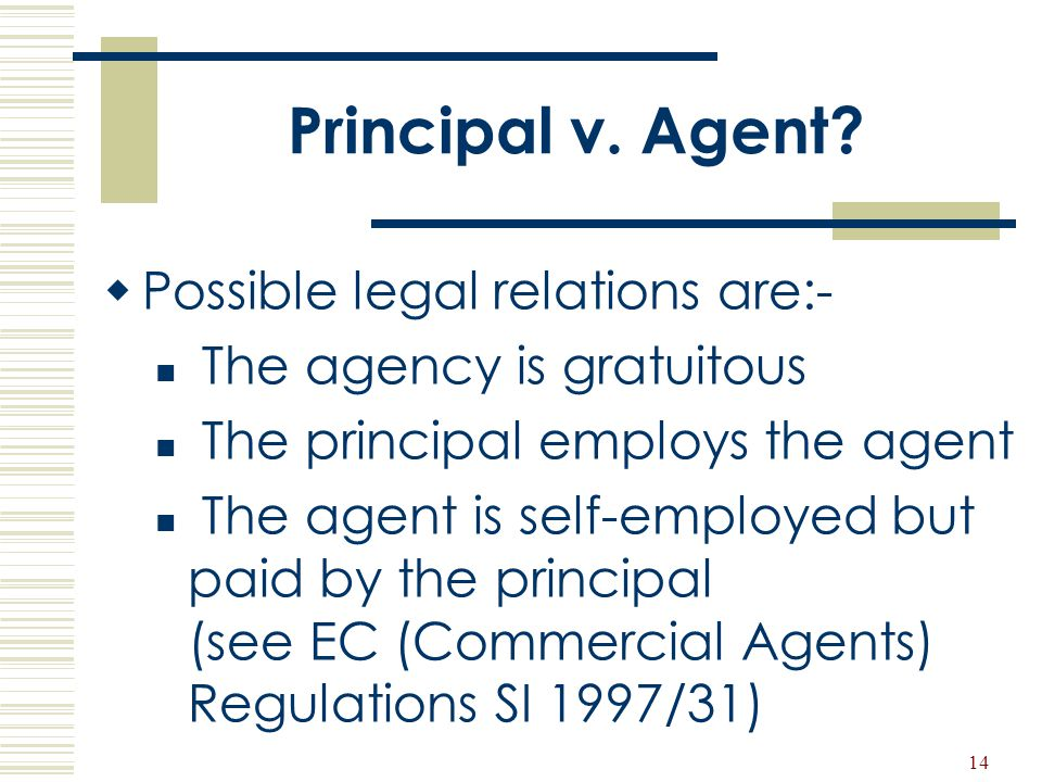 14 Principal v. Agent?  Possible legal relations are:- The agency is gratuitous The principal employs the agent The agent is self-employed but paid b