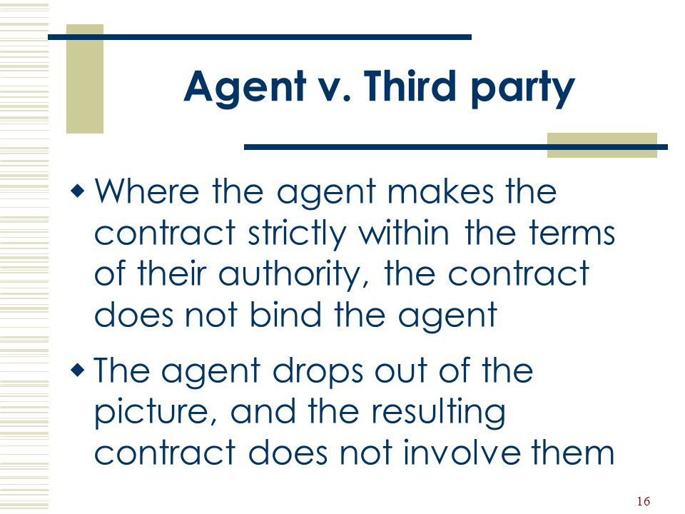 16 Agent v. Third party  Where the agent makes the contract strictly within the terms of their authority, the contract does not bind the agent  The