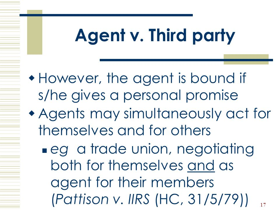 17 Agent v. Third party  However, the agent is bound if s/he gives a personal promise  Agents may simultaneously act for themselves and for others e