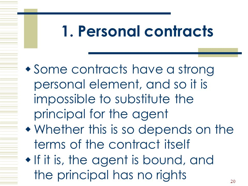20 1. Personal contracts  Some contracts have a strong personal element, and so it is impossible to substitute the principal for the agent  Whether