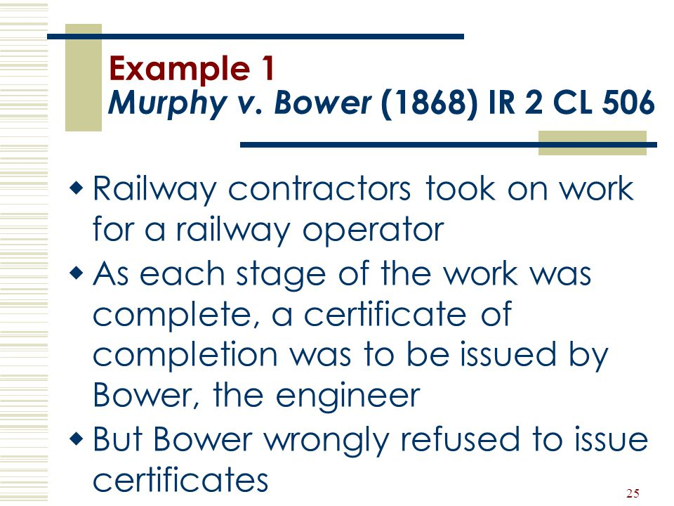 25 Example 1 Murphy v. Bower (1868) IR 2 CL 506  Railway contractors took on work for a railway operator  As each stage of the work was complete, a