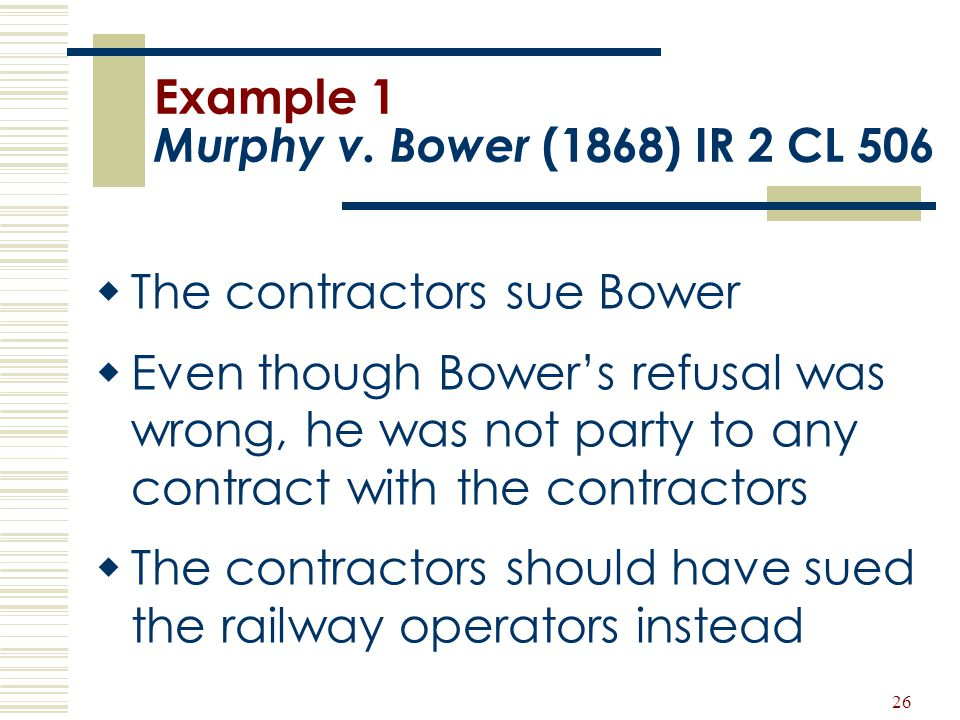 26 Example 1 Murphy v. Bower (1868) IR 2 CL 506  The contractors sue Bower  Even though Bower's refusal was wrong, he was not party to any contract