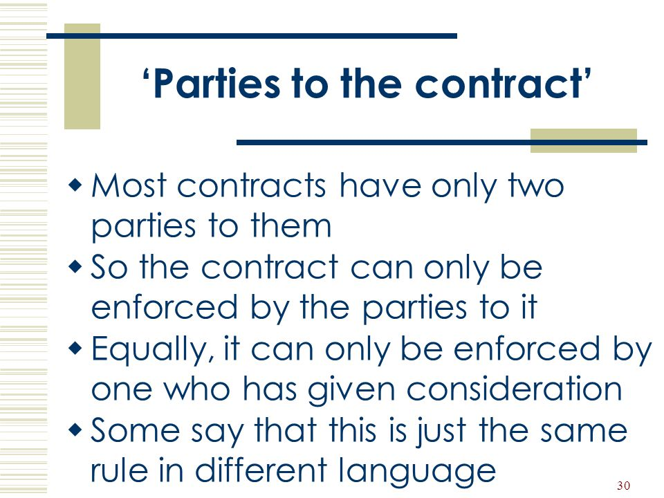 30 'Parties to the contract'  Most contracts have only two parties to them  So the contract can only be enforced by the parties to it  Equally, it