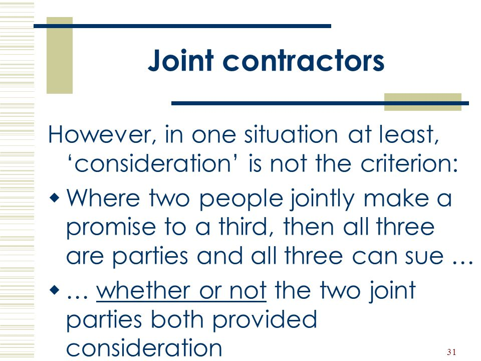 31 Joint contractors However, in one situation at least, 'consideration' is not the criterion:  Where two people jointly make a promise to a third, t