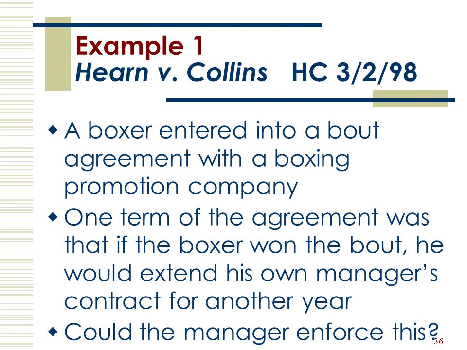 36 Example 1 Hearn v. Collins HC 3/2/98  A boxer entered into a bout agreement with a boxing promotion company  One term of the agreement was that i