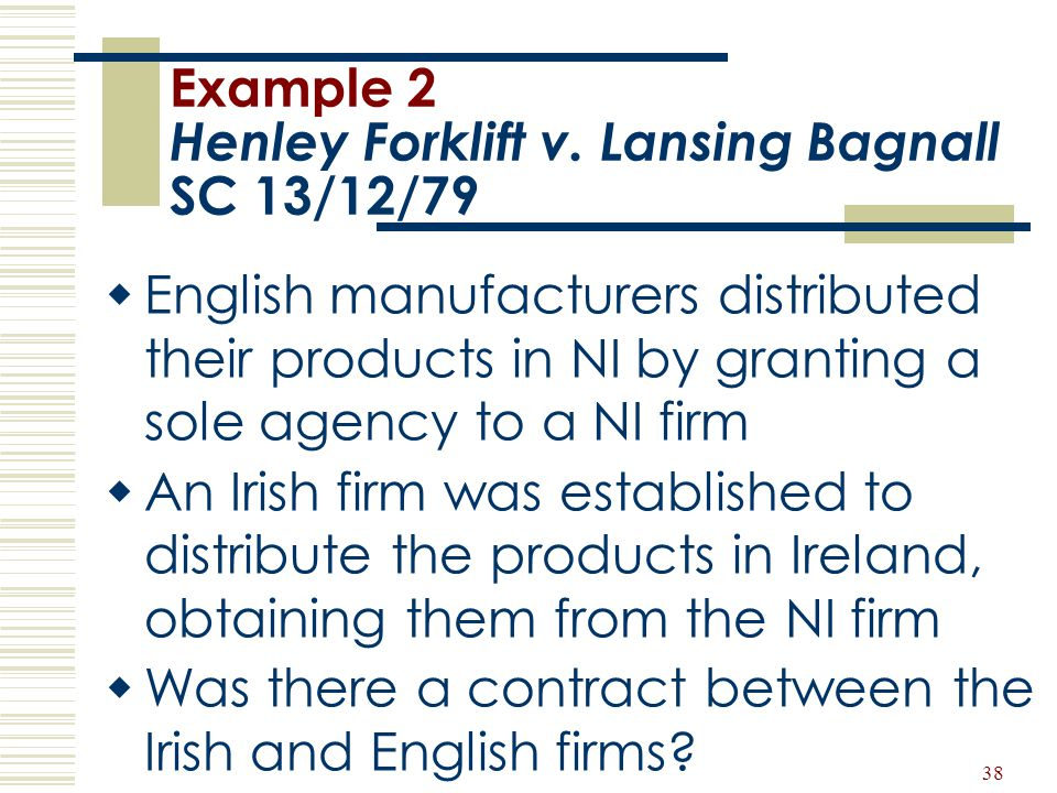 38 Example 2 Henley Forklift v. Lansing Bagnall SC 13/12/79  English manufacturers distributed their products in NI by granting a sole agency to a NI