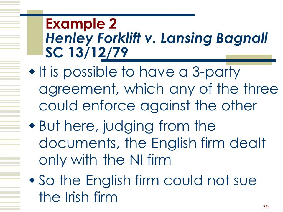 39 Example 2 Henley Forklift v. Lansing Bagnall SC 13/12/79  It is possible to have a 3-party agreement, which any of the three could enforce against