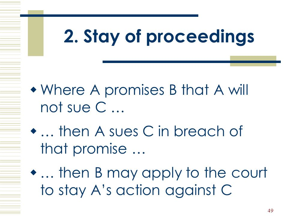 49 2. Stay of proceedings  Where A promises B that A will not sue C …  … then A sues C in breach of that promise …  … then B may apply to the court
