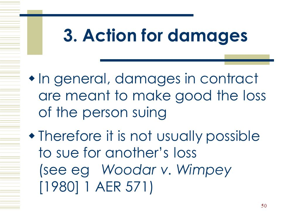 50 3. Action for damages  In general, damages in contract are meant to make good the loss of the person suing  Therefore it is not usually possible