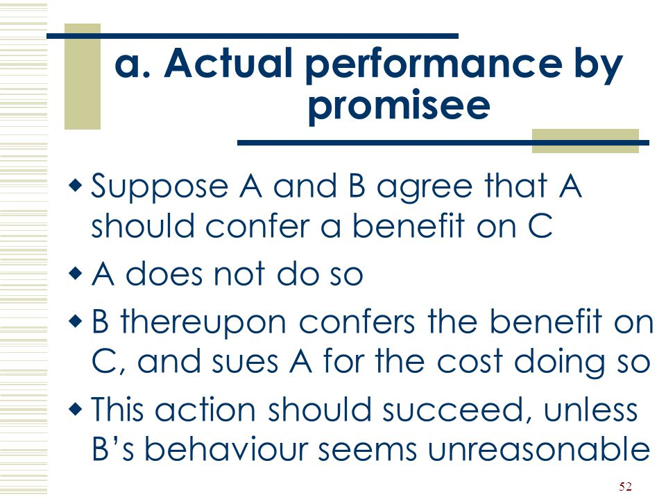 52 a. Actual performance by promisee  Suppose A and B agree that A should confer a benefit on C  A does not do so  B thereupon confers the benefit