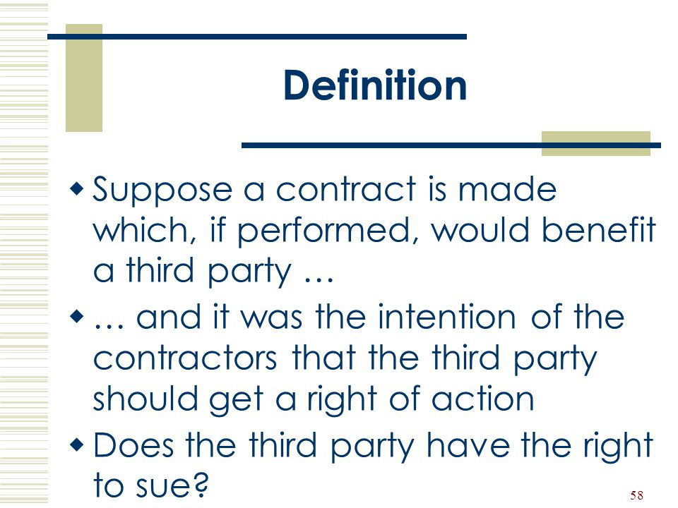 58 Definition  Suppose a contract is made which, if performed, would benefit a third party …  … and it was the intention of the contractors that the