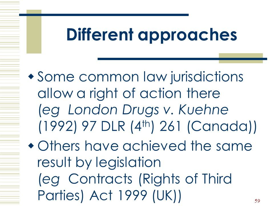 59 Different approaches  Some common law jurisdictions allow a right of action there (eg London Drugs v. Kuehne (1992) 97 DLR (4 th ) 261 (Canada)) 