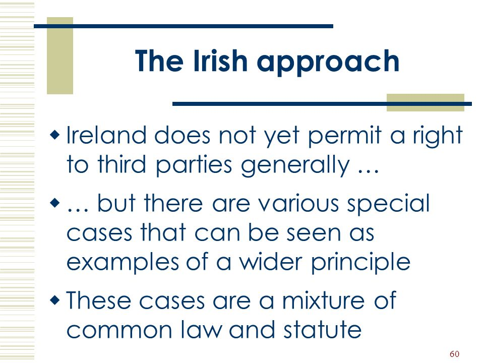 60 The Irish approach  Ireland does not yet permit a right to third parties generally …  … but there are various special cases that can be seen as e