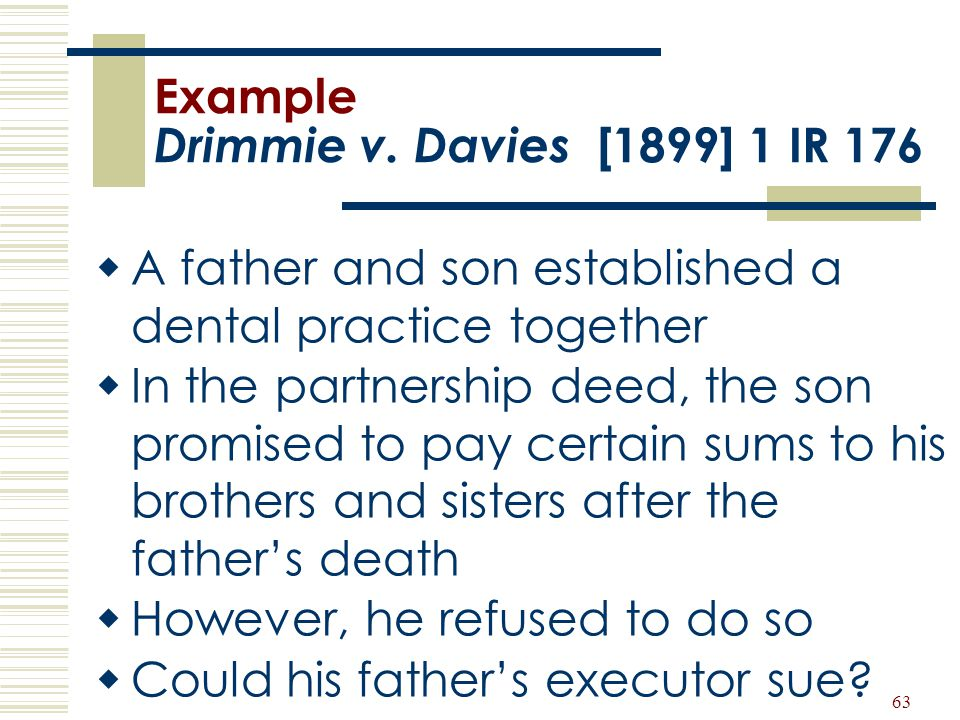 63 Example Drimmie v. Davies [1899] 1 IR 176  A father and son established a dental practice together  In the partnership deed, the son promised to