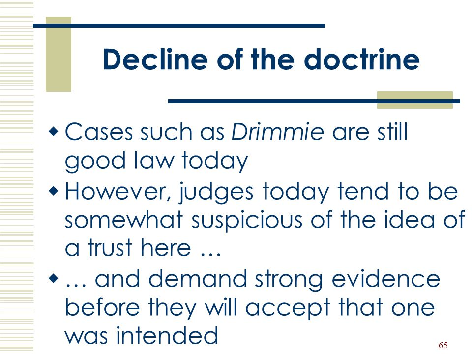 65 Decline of the doctrine  Cases such as Drimmie are still good law today  However, judges today tend to be somewhat suspicious of the idea of a tr