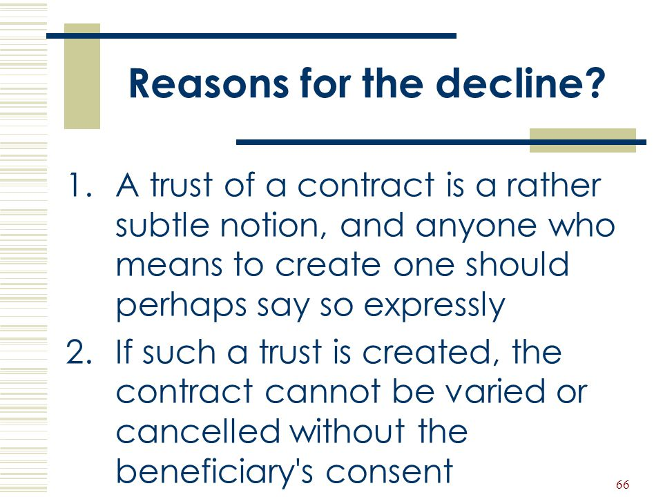 66 Reasons for the decline? 1.A trust of a contract is a rather subtle notion, and anyone who means to create one should perhaps say so expressly 2.If