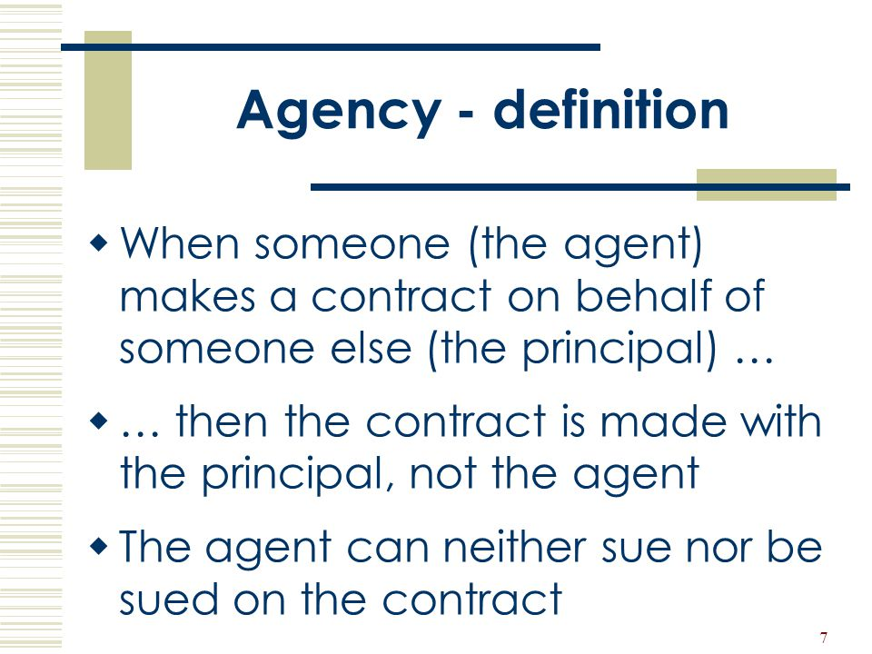 7 Agency - definition  When someone (the agent) makes a contract on behalf of someone else (the principal) …  … then the contract is made with the p