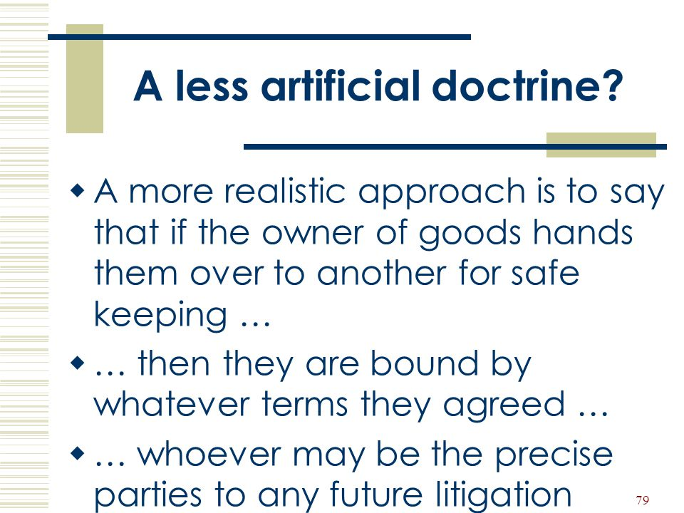 79 A less artificial doctrine?  A more realistic approach is to say that if the owner of goods hands them over to another for safe keeping …  … then