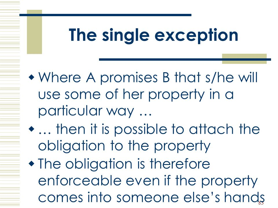 83 The single exception  Where A promises B that s/he will use some of her property in a particular way …  … then it is possible to attach the oblig