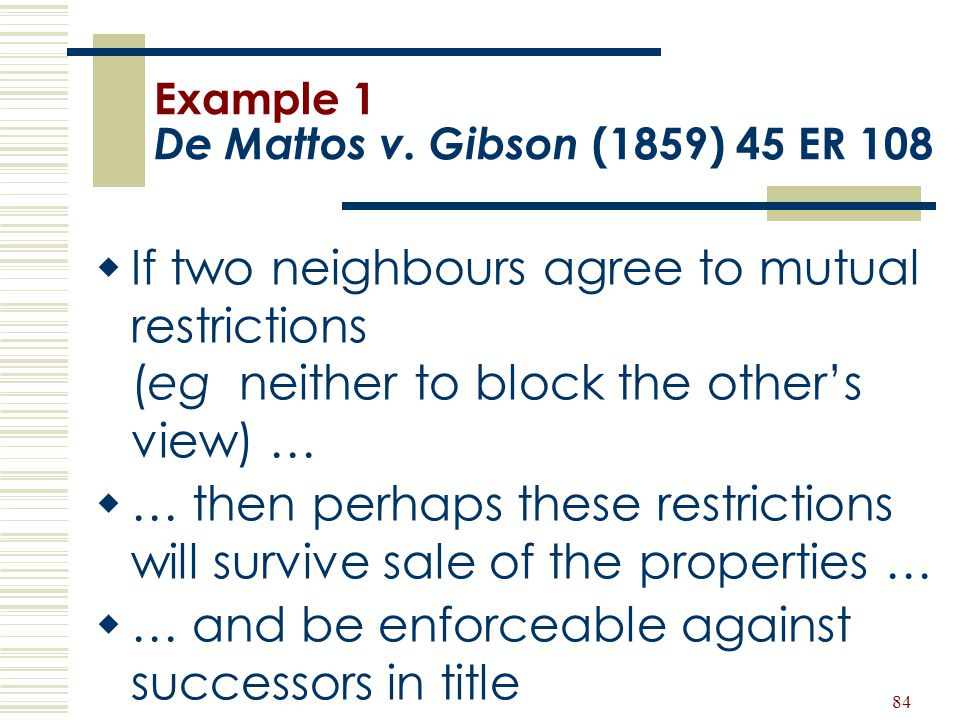 84 Example 1 De Mattos v. Gibson (1859) 45 ER 108  If two neighbours agree to mutual restrictions (eg neither to block the other's view) …  … then p