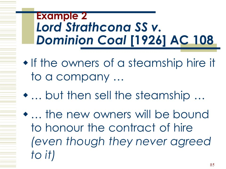 85 Example 2 Lord Strathcona SS v. Dominion Coal [1926] AC 108  If the owners of a steamship hire it to a company …  … but then sell the steamship …