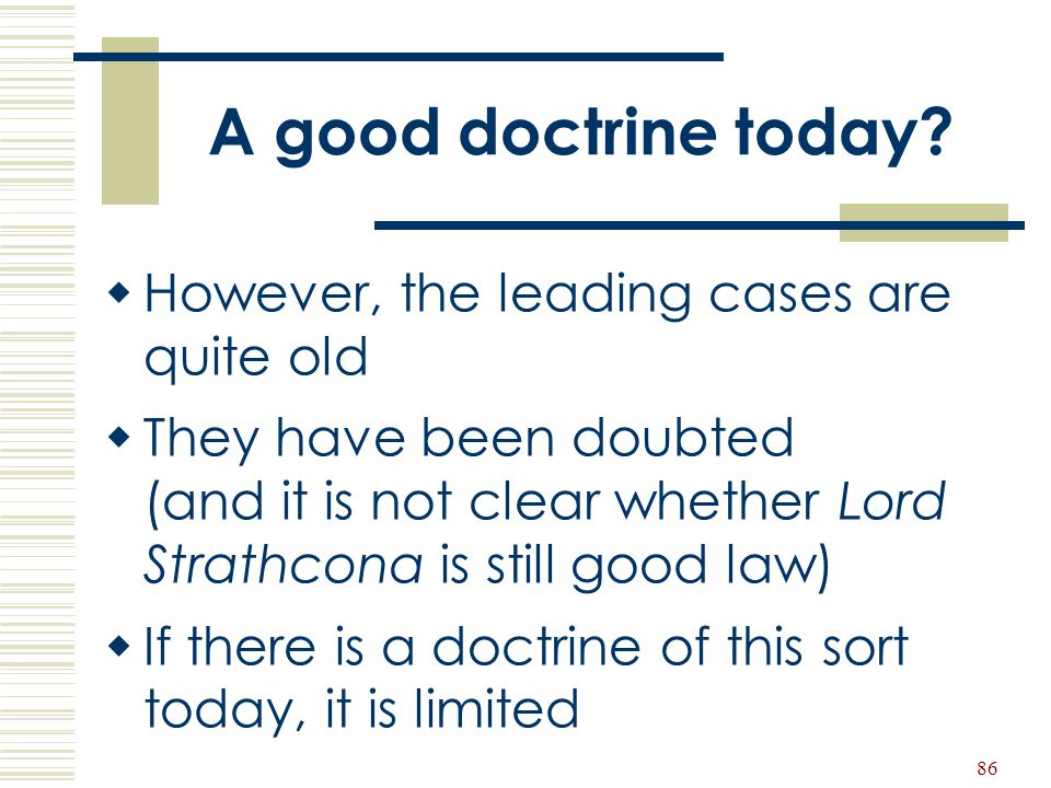 86 A good doctrine today?  However, the leading cases are quite old  They have been doubted (and it is not clear whether Lord Strathcona is still go