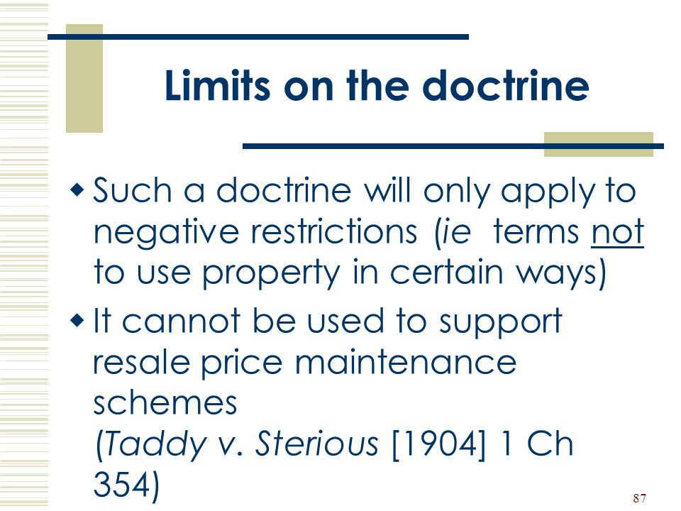 87 Limits on the doctrine  Such a doctrine will only apply to negative restrictions (ie terms not to use property in certain ways)  It cannot be use