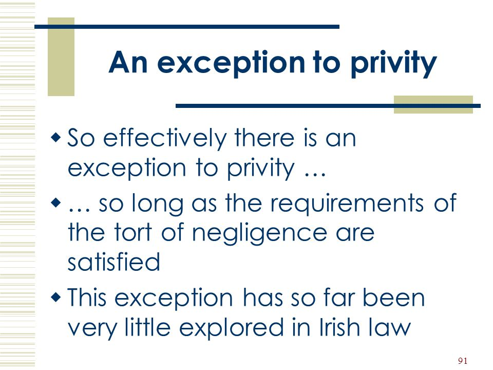 91 An exception to privity  So effectively there is an exception to privity …  … so long as the requirements of the tort of negligence are satisfied