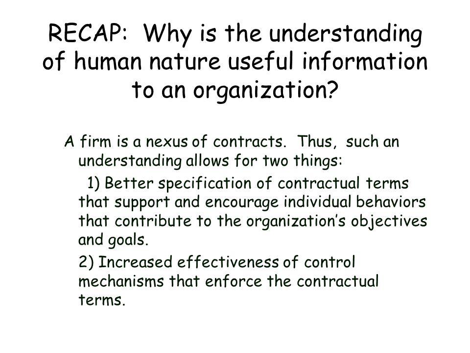 RECAP: Why is the understanding of human nature useful information to an organization? A firm is a nexus of contracts. Thus, such an understanding all