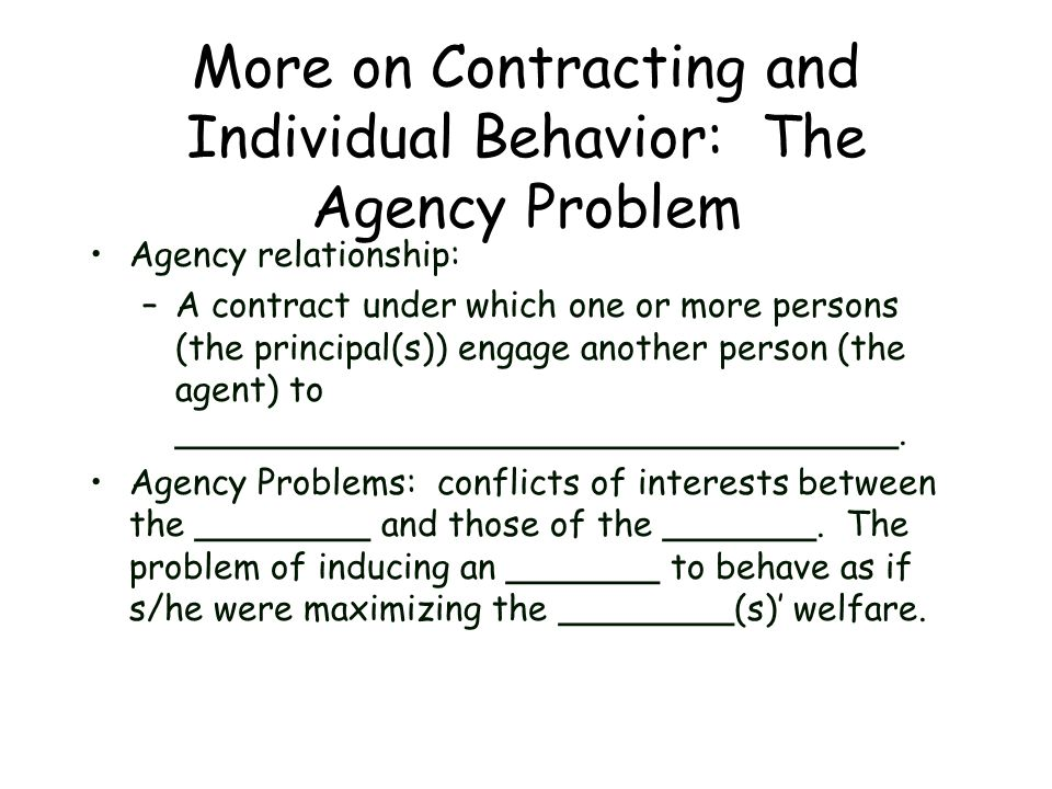 More on Contracting and Individual Behavior: The Agency Problem Agency relationship: –A contract under which one or more persons (the principal(s)) en