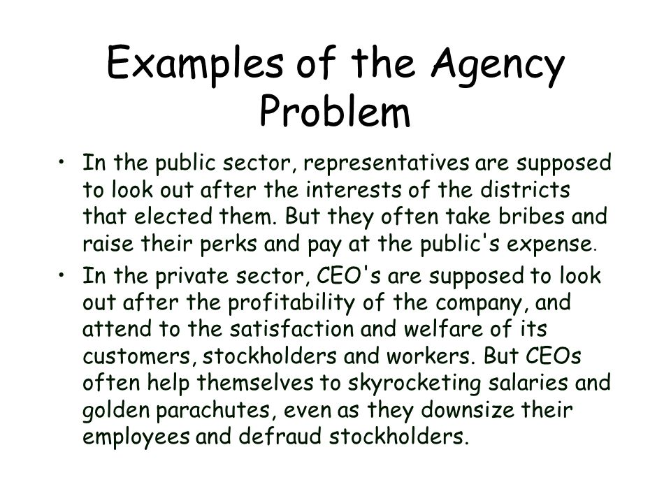 Examples of the Agency Problem In the public sector, representatives are supposed to look out after the interests of the districts that elected them.