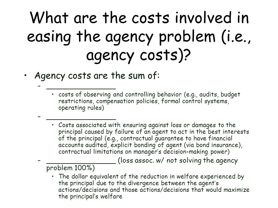What are the costs involved in easing the agency problem (i.e., agency costs)? Agency costs are the sum of: –________________ costs of observing and c