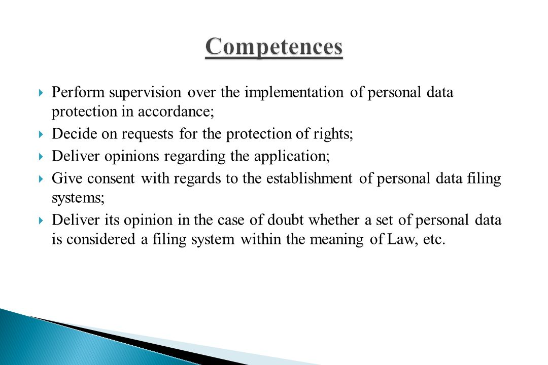  Perform supervision over the implementation of personal data protection in accordance;  Decide on requests for the protection of rights;  Deliver opinions regarding the application;  Give consent with regards to the establishment of personal data filing systems;  Deliver its opinion in the case of doubt whether a set of personal data is considered a filing system within the meaning of Law, etc.