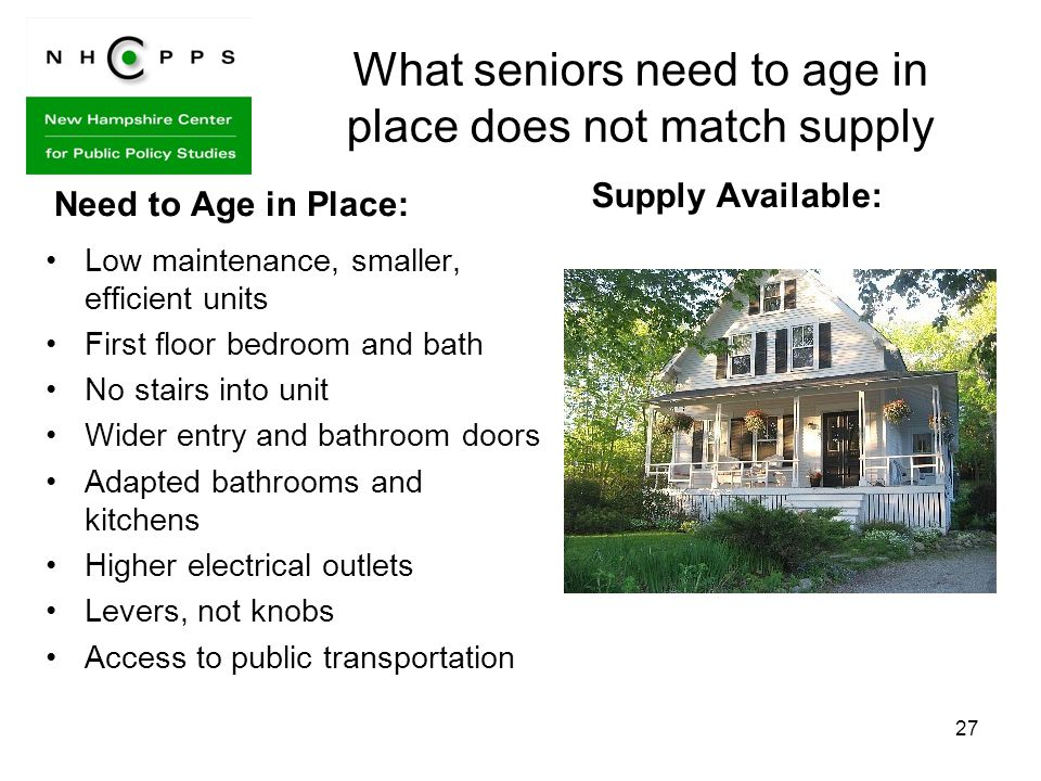 27 What seniors need to age in place does not match supply Need to Age in Place: Low maintenance, smaller, efficient units First floor bedroom and bath No stairs into unit Wider entry and bathroom doors Adapted bathrooms and kitchens Higher electrical outlets Levers, not knobs Access to public transportation Supply Available: