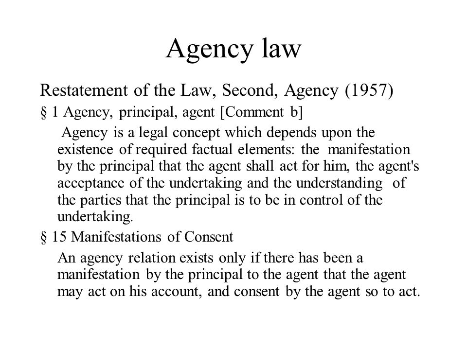 Agency law Restatement of the Law, Second, Agency (1957) § 1 Agency, principal, agent [Comment b] Agency is a legal concept which depends upon the existence of required factual elements: the manifestation by the principal that the agent shall act for him, the agent s acceptance of the undertaking and the understanding of the parties that the principal is to be in control of the undertaking.