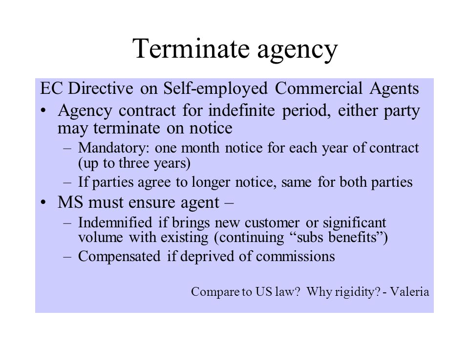 Terminate agency EC Directive on Self-employed Commercial Agents Agency contract for indefinite period, either party may terminate on notice –Mandatory: one month notice for each year of contract (up to three years) –If parties agree to longer notice, same for both parties MS must ensure agent – –Indemnified if brings new customer or significant volume with existing (continuing subs benefits ) –Compensated if deprived of commissions Compare to US law.