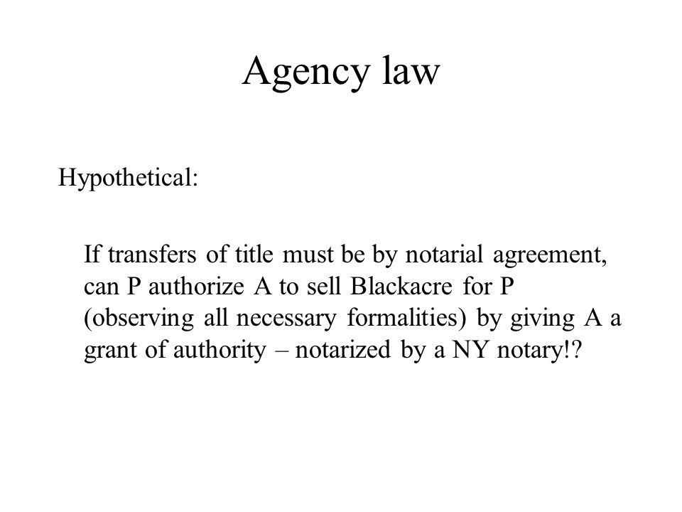 Agency law Hypothetical: If transfers of title must be by notarial agreement, can P authorize A to sell Blackacre for P (observing all necessary formalities) by giving A a grant of authority – notarized by a NY notary!?