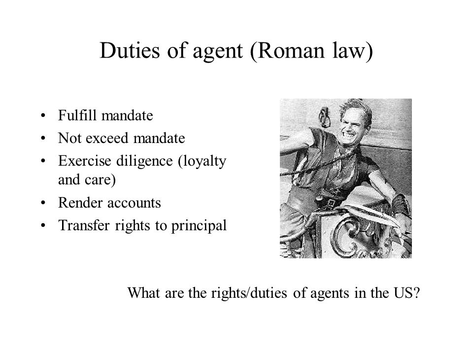 Duties of agent (Roman law) Fulfill mandate Not exceed mandate Exercise diligence (loyalty and care) Render accounts Transfer rights to principal What are the rights/duties of agents in the US?