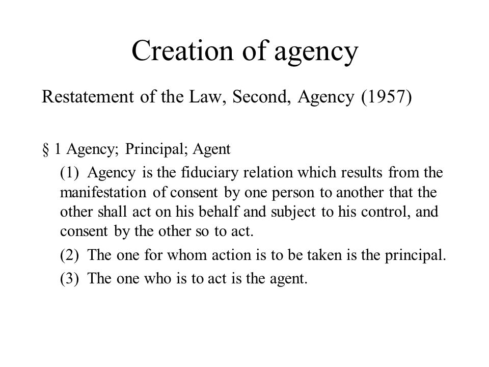 Creation of agency Restatement of the Law, Second, Agency (1957) § 1 Agency; Principal; Agent (1) Agency is the fiduciary relation which results from the manifestation of consent by one person to another that the other shall act on his behalf and subject to his control, and consent by the other so to act.