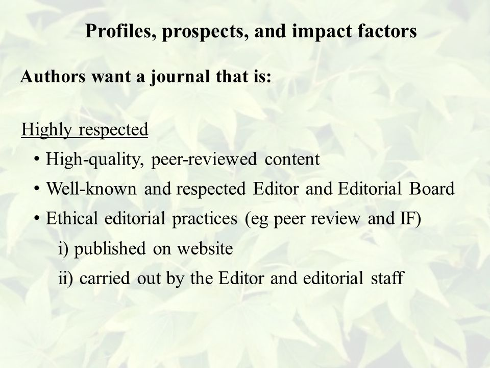 Highly respected High-quality, peer-reviewed content Well-known and respected Editor and Editorial Board Ethical editorial practices (eg peer review and IF) i) published on website ii) carried out by the Editor and editorial staff Profiles, prospects, and impact factors Authors want a journal that is: