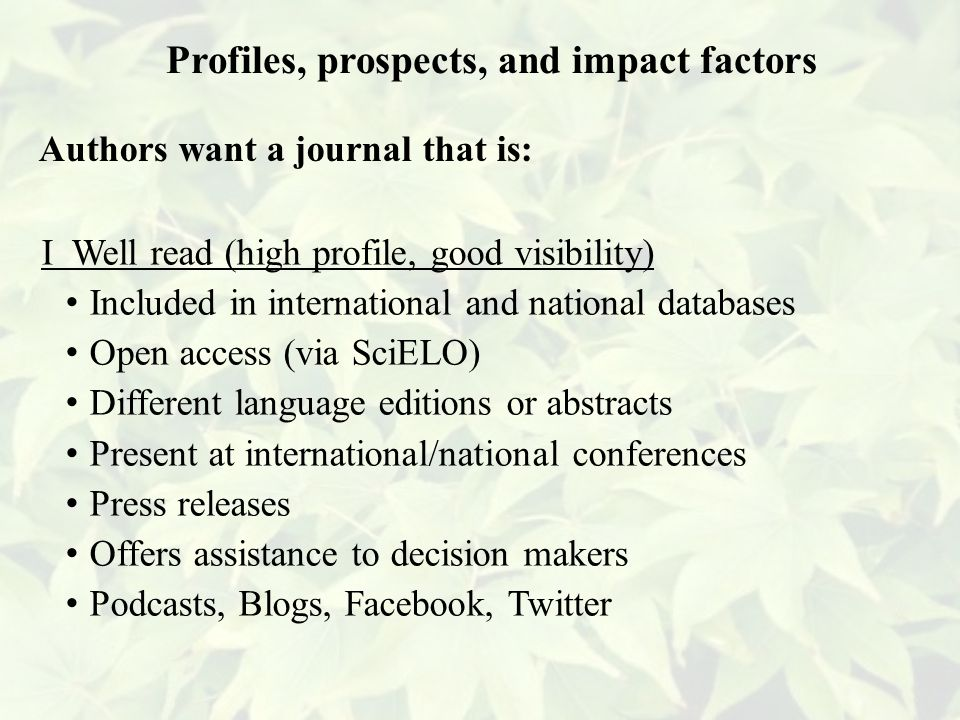 I Well read (high profile, good visibility) Included in international and national databases Open access (via SciELO) Different language editions or abstracts Present at international/national conferences Press releases Offers assistance to decision makers Podcasts, Blogs, Facebook, Twitter Profiles, prospects, and impact factors Authors want a journal that is: