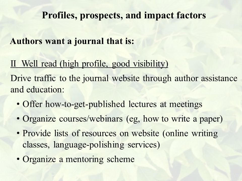 II Well read (high profile, good visibility) Drive traffic to the journal website through author assistance and education: Offer how-to-get-published lectures at meetings Organize courses/webinars (eg, how to write a paper) Provide lists of resources on website (online writing classes, language-polishing services) Organize a mentoring scheme Profiles, prospects, and impact factors Authors want a journal that is: