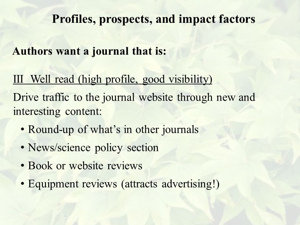 III Well read (high profile, good visibility) Drive traffic to the journal website through new and interesting content: Round-up of what's in other journals News/science policy section Book or website reviews Equipment reviews (attracts advertising!) Profiles, prospects, and impact factors Authors want a journal that is: