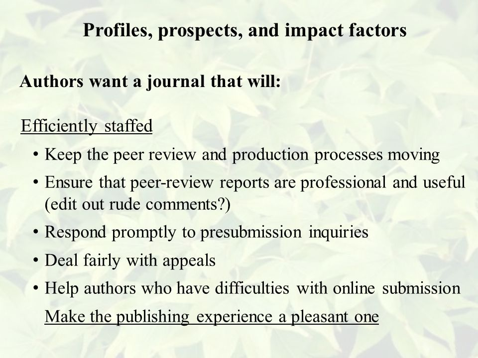 Efficiently staffed Keep the peer review and production processes moving Ensure that peer-review reports are professional and useful (edit out rude comments ) Respond promptly to presubmission inquiries Deal fairly with appeals Help authors who have difficulties with online submission Make the publishing experience a pleasant one Profiles, prospects, and impact factors Authors want a journal that will: