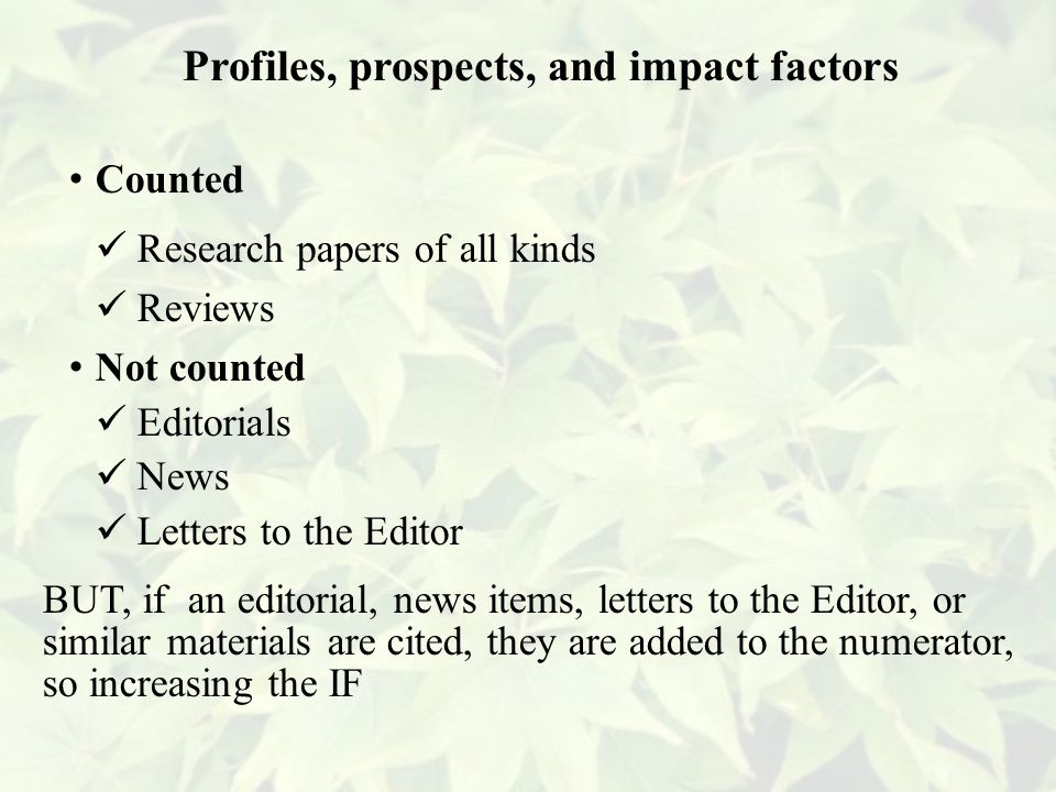 Counted Research papers of all kinds Reviews Not counted Editorials News Letters to the Editor BUT, if an editorial, news items, letters to the Editor, or similar materials are cited, they are added to the numerator, so increasing the IF Profiles, prospects, and impact factors
