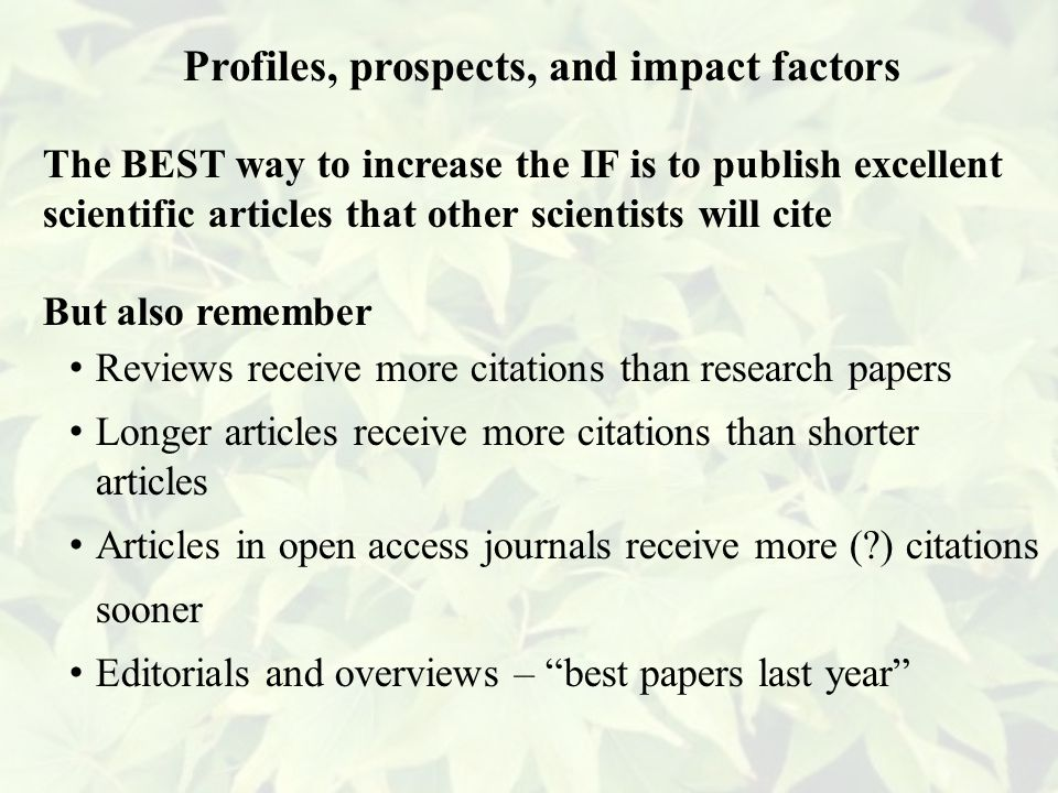 The BEST way to increase the IF is to publish excellent scientific articles that other scientists will cite But also remember Reviews receive more citations than research papers Longer articles receive more citations than shorter articles Articles in open access journals receive more ( ) citations sooner Editorials and overviews – best papers last year Profiles, prospects, and impact factors