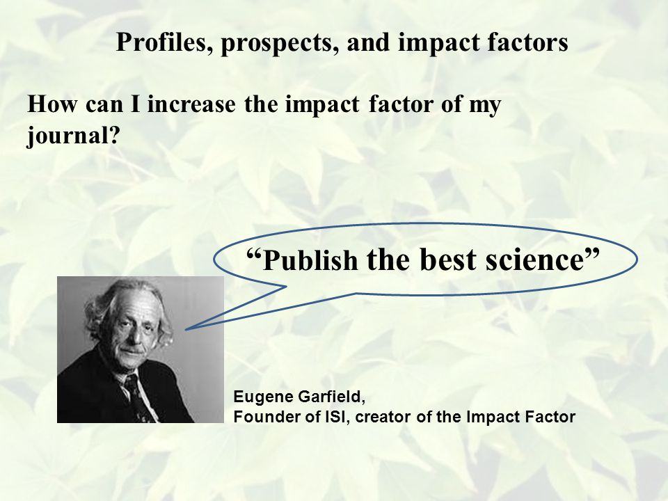 Eugene Garfield, Founder of ISI, creator of the Impact Factor Publish the best science Profiles, prospects, and impact factors How can I increase the impact factor of my journal