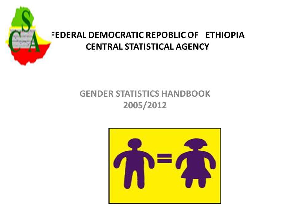 FEDERAL DEMOCRATIC REPOBLIC OF ETHIOPIA CENTRAL STATISTICAL AGENCY GENDER STATISTICS HANDBOOK 2005/2012