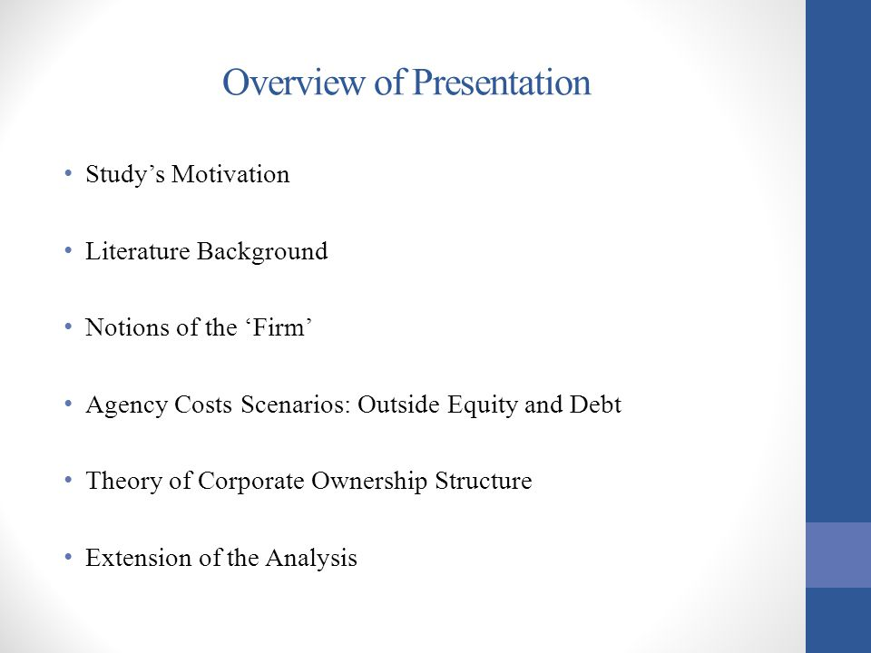 Overview of Presentation Study's Motivation Literature Background Notions of the 'Firm' Agency Costs Scenarios: Outside Equity and Debt Theory of Corp